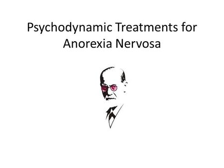 Psychodynamic Treatments for Anorexia Nervosa. Starter Reminder of psychodynamic explanation of anorexia Discuss in small groups/pairs the 3 explanations.