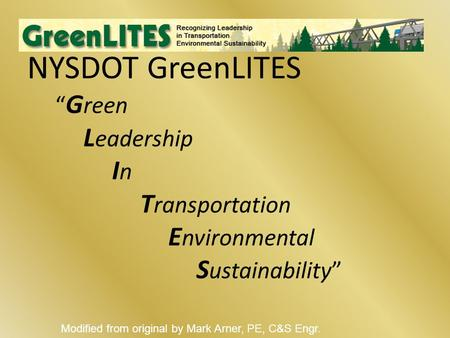 "NYSDOT GreenLITES "" G reen L eadership I n T ransportation E nvironmental S ustainability"" Modified from original by Mark Arner, PE, C&S Engr."
