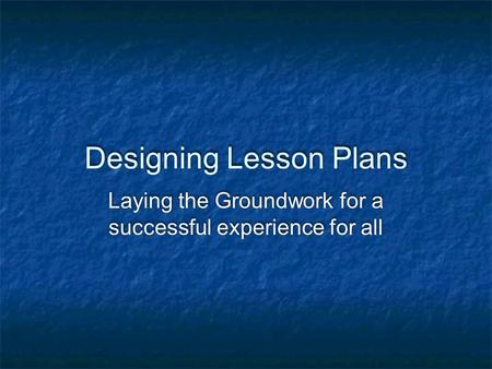 Designing Lesson Plans Laying the Groundwork for a successful experience for all.