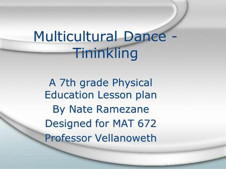 Multicultural Dance - Tininkling A 7th grade Physical Education Lesson plan By Nate Ramezane Designed for MAT 672 Professor Vellanoweth A 7th grade Physical.
