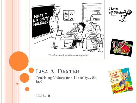 L ISA A. D EXTER Teaching Values and Identity... So far! 12-12-10.