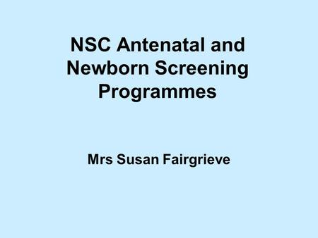 NSC Antenatal and Newborn Screening Programmes Mrs Susan Fairgrieve.