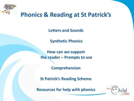 Phonics & Reading at St Patrick's Letters and Sounds Synthetic Phonics How can we support the reader – Prompts to use Comprehension St Patrick's Reading.