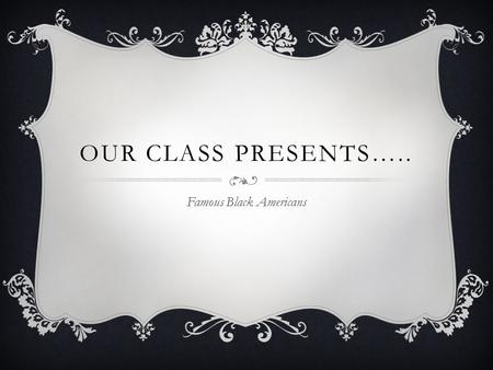 OUR CLASS PRESENTS….. Famous Black Americans GEORGE WASHINGTON CARVER (1861-1945) George Washington Carver was a famous inventor and scientist. He made.