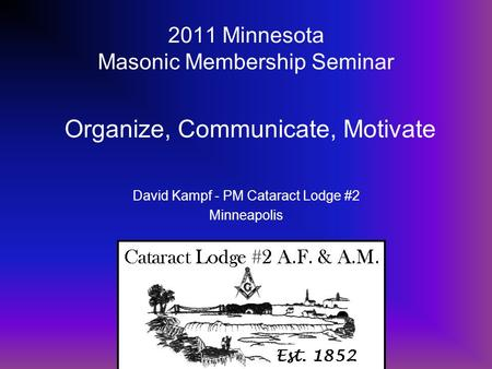2011 Minnesota Masonic Membership Seminar David Kampf - PM Cataract Lodge #2 Minneapolis Organize, Communicate, Motivate.