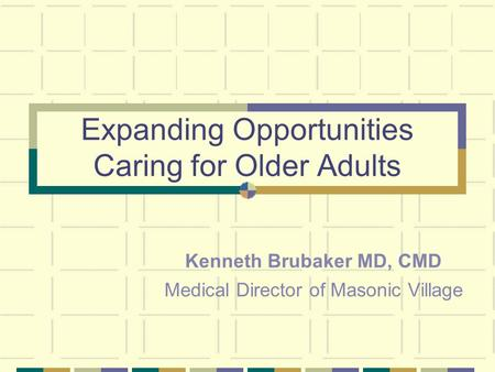 Expanding Opportunities Caring for Older Adults Kenneth Brubaker MD, CMD Medical Director of Masonic Village.