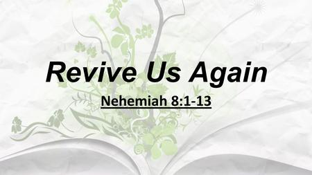 Revive Us Again Nehemiah 8:1-13. I. God's People Needed Revival in That Day. A. You and I are of God's people today. 1. The Jews in Nehemiah's day were.