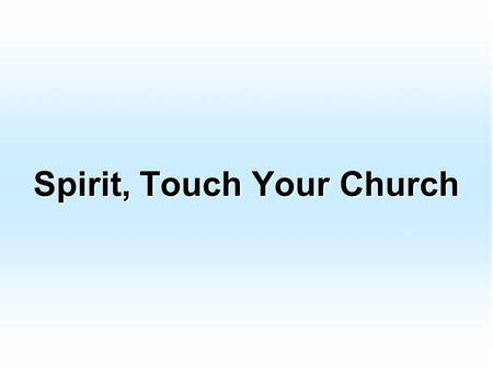 Spirit, Touch Your Church. Lord, we need Your grace and mercy We need to pray like never before We need the power of Your Holy Spirit to open Heaven's.