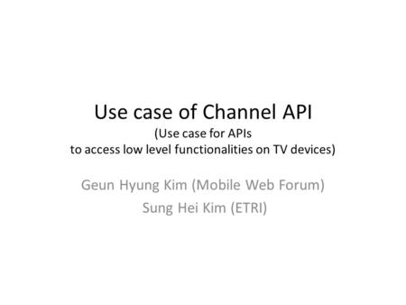 Use case of Channel API (Use case for APIs to access low level functionalities on TV devices) Geun Hyung Kim (Mobile Web Forum) Sung Hei Kim (ETRI)