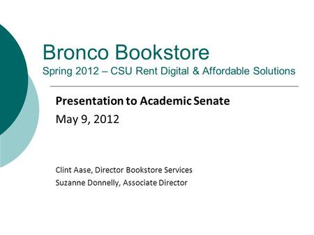 Bronco Bookstore Spring 2012 – CSU Rent Digital & Affordable Solutions Presentation to Academic Senate May 9, 2012 Clint Aase, Director Bookstore Services.