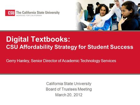 Digital Textbooks: CSU Affordability Strategy for Student Success California State University Board of Trustees Meeting March 20, 2012 Gerry Hanley, Senior.