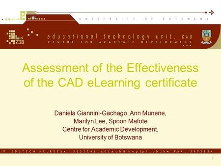 Assessment of the Effectiveness of the CAD eLearning certificate Daniela Giannini-Gachago, Ann Munene, Marilyn Lee, Spoon Mafote Centre for Academic Development,