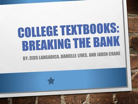 COLLEGE TEXTBOOKS: BREAKING THE BANK BY: ZEUS LANGARICA, DANIELLE LIVES, AND JAREN CRANE.
