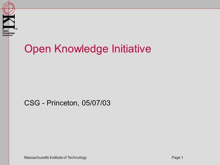 Massachusetts Institute of Technology Page 1 Open Knowledge Initiative CSG - Princeton, 05/07/03.