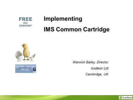 Implementing IMS Common Cartridge Warwick Bailey, Director Icodeon Ltd Cambridge, UK.