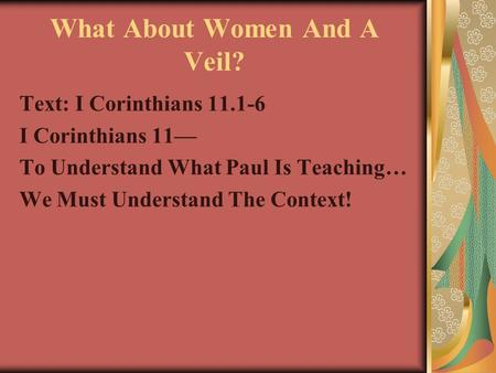 What About Women And A Veil? Text: I Corinthians 11.1-6 I Corinthians 11— To Understand What Paul Is Teaching… We Must Understand The Context!