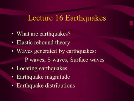 Lecture 16 Earthquakes What are earthquakes? Elastic rebound theory Waves generated by earthquakes: P waves, S waves, Surface waves Locating earthquakes.