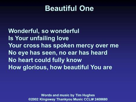 Beautiful One Wonderful, so wonderful Is Your unfailing love Your cross has spoken mercy over me No eye has seen, no ear has heard No heart could fully.