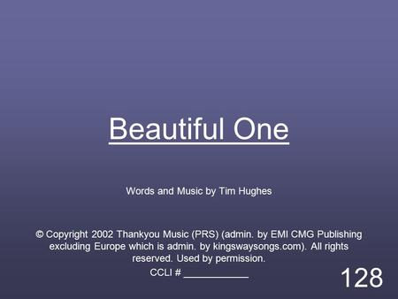 Beautiful One Words and Music by Tim Hughes © Copyright 2002 Thankyou Music (PRS) (admin. by EMI CMG Publishing excluding Europe which is admin. by kingswaysongs.com).