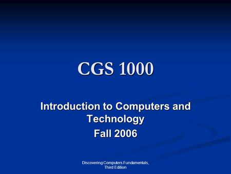 Discovering Computers Fundamentals, Third Edition CGS 1000 Introduction to Computers and Technology Fall 2006.