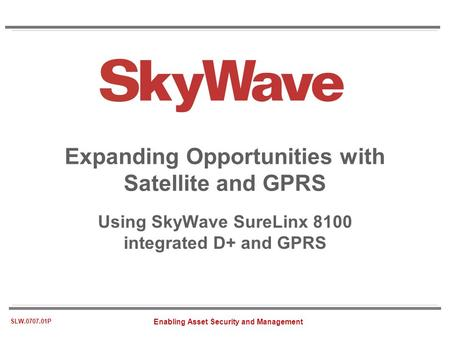 Enabling Asset Security and Management SLW.0707.01P Expanding Opportunities with Satellite and GPRS Using SkyWave SureLinx 8100 integrated D+ and GPRS.