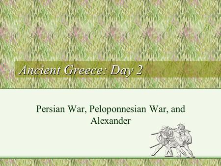 Ancient Greece: Day 2 Persian War, Peloponnesian War, and Alexander.