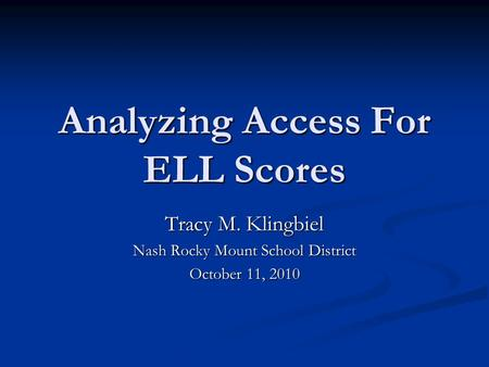 Analyzing Access For ELL Scores Tracy M. Klingbiel Nash Rocky Mount School District October 11, 2010.