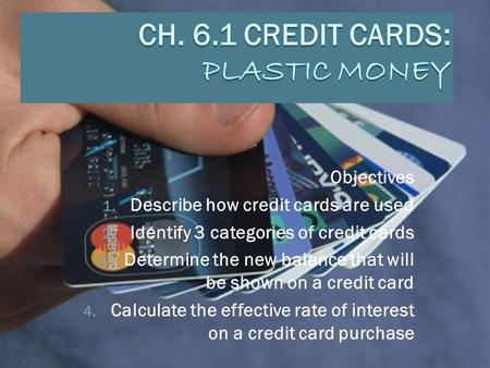 Objectives 1. Describe how credit cards are used 2. Identify 3 categories of credit cards 3. Determine the new balance that will be shown on a credit card.