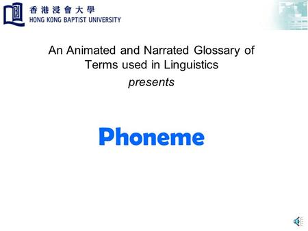 Phoneme An Animated and Narrated Glossary of Terms used in Linguistics presents.