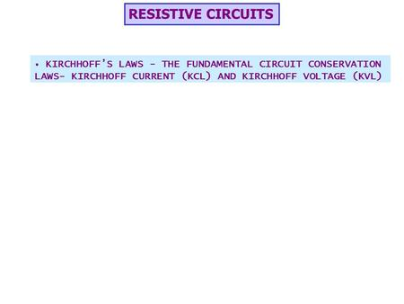 RESISTIVE CIRCUITS KIRCHHOFF'S LAWS - THE FUNDAMENTAL CIRCUIT CONSERVATION LAWS- KIRCHHOFF CURRENT (KCL) AND KIRCHHOFF VOLTAGE (KVL)