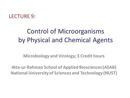 Control of Microorganisms by Physical and Chemical Agents LECTURE 9: Microbiology and Virology; 3 Credit hours Atta-ur-Rahman School of Applied Biosciences.