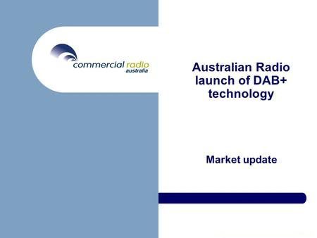 Copyright © Commercial Radio Australia Ltd 2006 Australian Radio launch of DAB+ technology Market update.