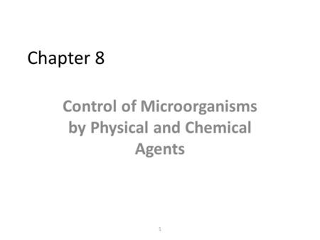 1 Chapter 8 Control of Microorganisms by Physical and Chemical Agents.