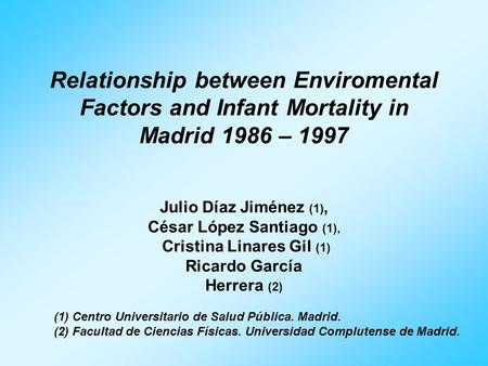 Relationship between Enviromental Factors and Infant Mortality in Madrid 1986 – 1997 Julio Díaz Jiménez (1), César López Santiago (1), Cristina Linares.