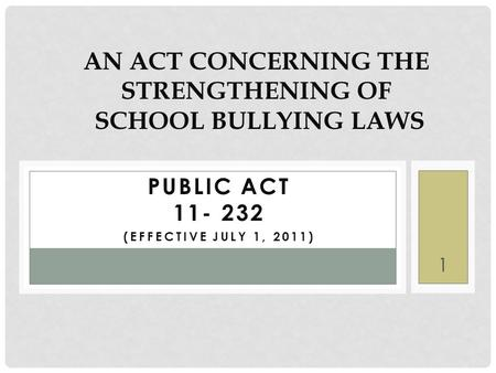 PUBLIC ACT 11- 232 (EFFECTIVE JULY 1, 2011) AN ACT CONCERNING THE STRENGTHENING OF SCHOOL BULLYING LAWS 1.