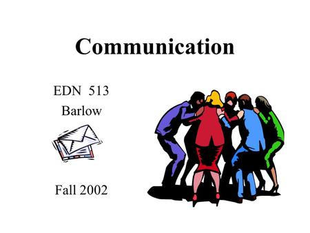 Communication EDN 513 Barlow Fall 2002 Four Communication Channels Verbal - face to face Written Body Verbal/Electronic/Visual compiled from: School.