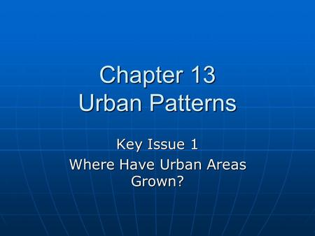 Chapter 13 Urban Patterns Key Issue 1 Where Have Urban Areas Grown?