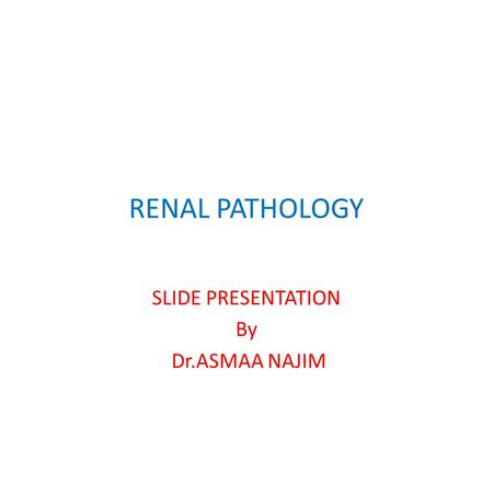 RENAL PATHOLOGY SLIDE PRESENTATION By Dr.ASMAA NAJIM.