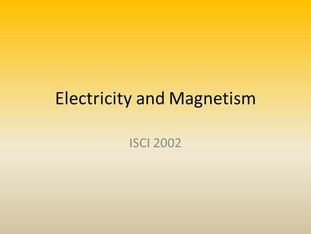 Electricity and Magnetism ISCI 2002. 1.Electricity is a Force – Vector – Electric charges (attract and repel) – Comb and Ball Example 2.Atoms – Protons.