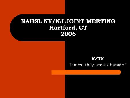 NAHSL NY/NJ JOINT MEETING Hartford, CT 2006 EFTS Times, they are a changin'