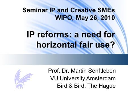 Seminar IP and Creative SMEs WIPO, May 26, 2010 IP reforms: a need for horizontal fair use? Prof. Dr. Martin Senftleben VU University Amsterdam Bird &