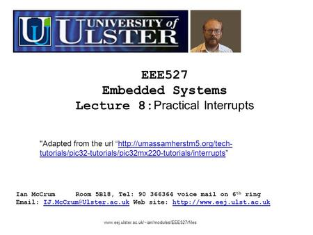EEE527 Embedded Systems Lecture 8: Practical Interrupts Ian McCrumRoom 5B18, Tel: 90 366364 voice mail on 6 th ring   Web site:
