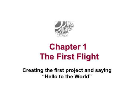 "Chapter 1 The First Flight Creating the first project and saying ""Hello to the World"""