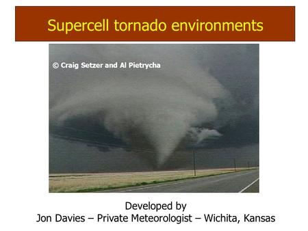 © Craig Setzer and Al Pietrycha Supercell (mesocyclone) tornadoes: Supercell tornado environments Developed by Jon Davies – Private Meteorologist – Wichita,