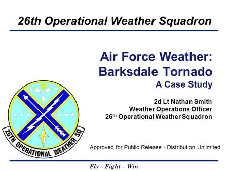 26th Operational Weather Squadron Fly – Fight – Win 2d Lt Nathan Smith Weather Operations Officer 26 th Operational Weather Squadron Air Force Weather: