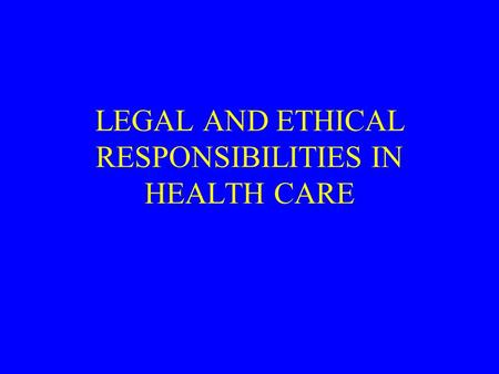 LEGAL AND ETHICAL RESPONSIBILITIES IN HEALTH CARE.