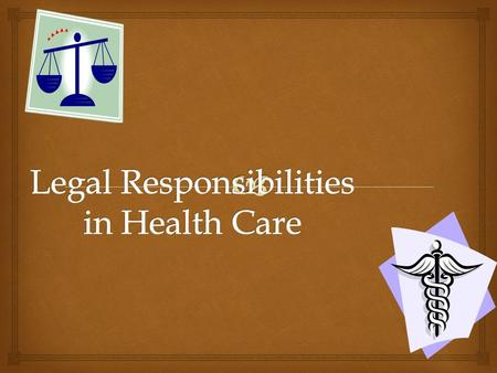   Understand the legal standards that the healthcare worker must understand  Describe how contract Laws affect Healthcare  Analyze privileged communication.