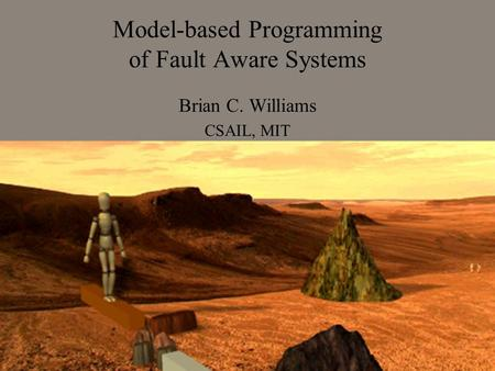 Model-based Programming of Fault Aware Systems Brian C. Williams CSAIL, MIT.