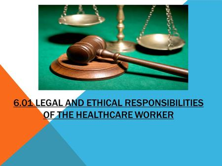 6.01 LEGAL AND ETHICAL RESPONSIBILITIES OF THE HEALTHCARE WORKER.