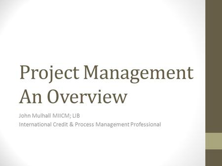 Project Management An Overview John Mulhall MIICM; LIB International Credit & Process Management Professional.